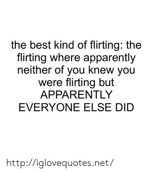 Apparently, Best, and Http: the best kind of flirting: the  flirting where apparently  neither of you knew you  were flirting but  APPARENTLY  EVERYONE ELSE DID http://iglovequotes.net/
