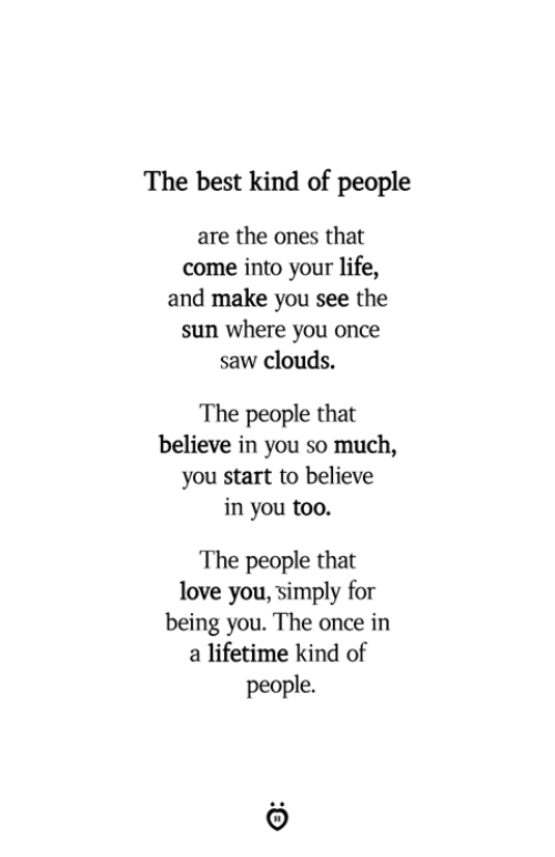 Life, Love, and Saw: The best kind of people  are the ones that  come into your life,  and make you see the  sun where you once  saw clouds.  The people that  believe in you so much,  you start to believe  in you too.  The people that  love you, simply for  being you. The once in  a lifetime kind of  people.