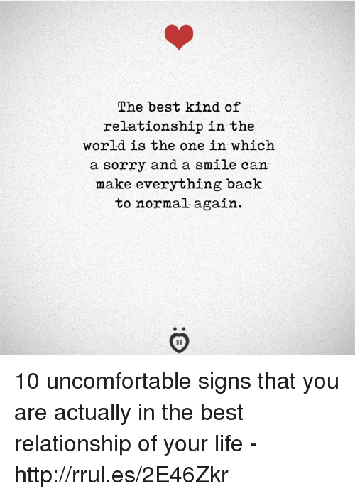 Life, Sorry, and Best: The best kind of  relationship in the  world is the one in which  a sorry and a smile can  make everything back  to normal again. 10 uncomfortable signs that you are actually in the best relationship of your life - http://rrul.es/2E46Zkr