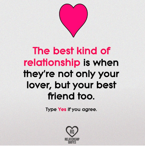 Best Friend, Memes, and Best: The best kind of  relationship is when  fheyre nof only your  lover, but your best  friend too.  Type Yes if you agree.  RO  RELATIONSHIP  QUOTES