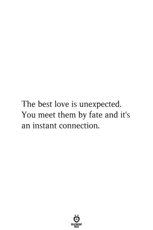 Love, Best, and Fate: The best love is unexpected.  You meet them by fate and it's  an instant connection.  RELATIONSHIP  ES