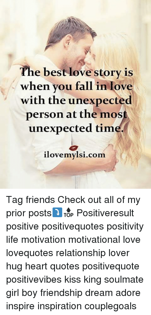 Memes, 🤖, and Love Story: The best love story is  when you fallin lov  with the unexpected  person at the most  unexpected tim  ilovemylsi.com. Tag friends Check out all of my prior posts⤵🔝 Positiveresult positive positivequotes positivity life motivation motivational love lovequotes relationship lover hug heart quotes positivequote positivevibes kiss king soulmate girl boy friendship dream adore inspire inspiration couplegoals
