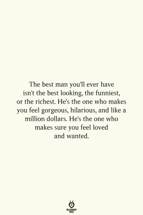 Best, Gorgeous, and Hilarious: The best man you'll ever have  isn't the best looking, the funniest,  or the richest. He's the one who makes  you feel gorgeous, hilarious, and like a  million dollars. He's the one who  ure you feel loved  and wanted.  makes s