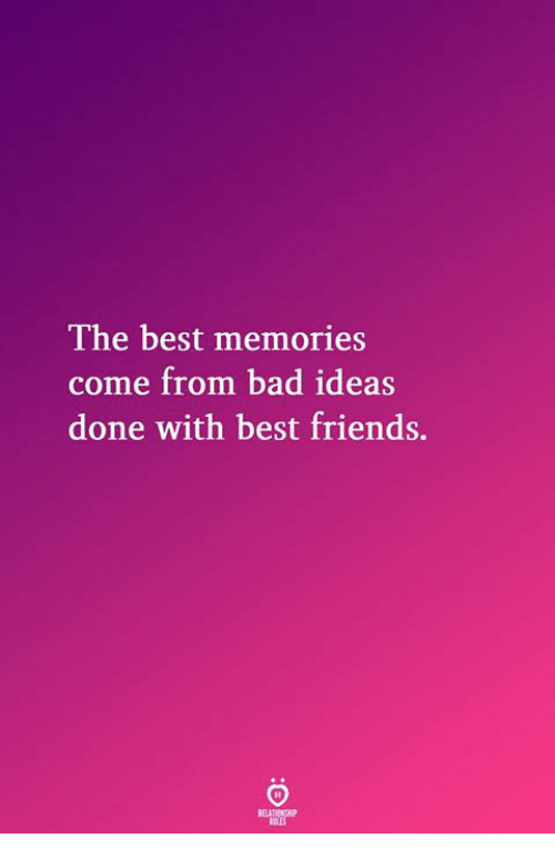 Bad, Friends, and Best: The best memories  come from bad ideas  done with best friends.