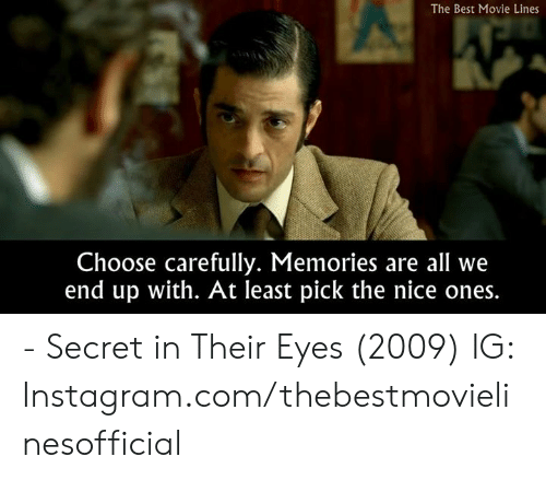 Instagram, Memes, and Best: The Best Movie Lines  Choose carefully. Memories are all we  end up with. At least pick the nice ones. - Secret in Their Eyes (2009)  IG: Instagram.com/thebestmovielinesofficial