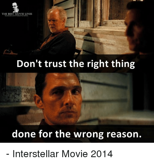 Interstellar: THE BEST MOVIE LINES  Don't trust the right thing  done for the wrong reason. - Interstellar Movie 2014