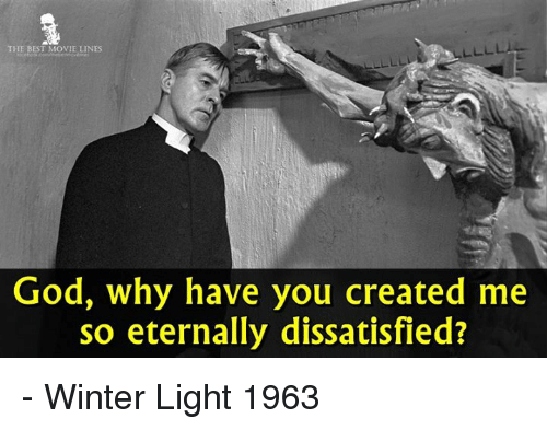 dissatisfied: THE BEST MOVIE LINES  God, why have you created me  so eternally dissatisfied? - Winter Light 1963