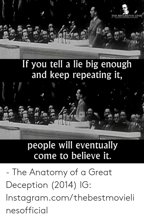 Instagram, Memes, and Best: THE BEST MOVIE LINES  If you tell a lie big enough  and keep repeating it,  people will eventually  come to believe it. - The Anatomy of a Great Deception (2014)  IG: Instagram.com/thebestmovielinesofficial
