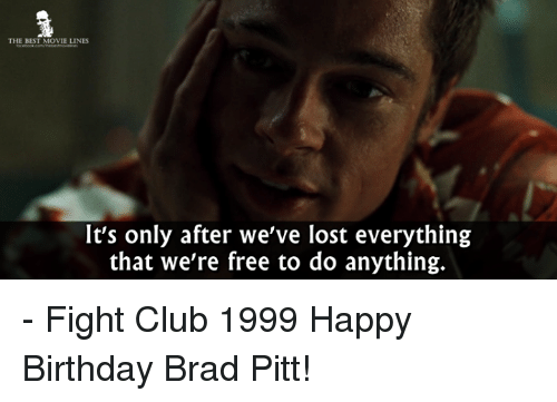 Brad Pitt, Club, and Fight Club: THE BEST MOVIE LINES  It's only after we've lost everything  that we're free to do anything. - Fight Club 1999  Happy Birthday Brad Pitt!