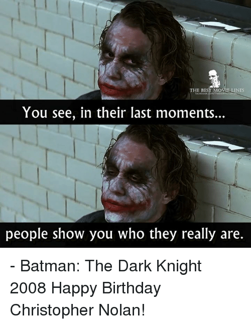 christopher nolan: THE BEST MOVIE LINES  ocebook  You see, in their last moments.  people show you who they really are. - Batman: The Dark Knight 2008  Happy Birthday Christopher Nolan!