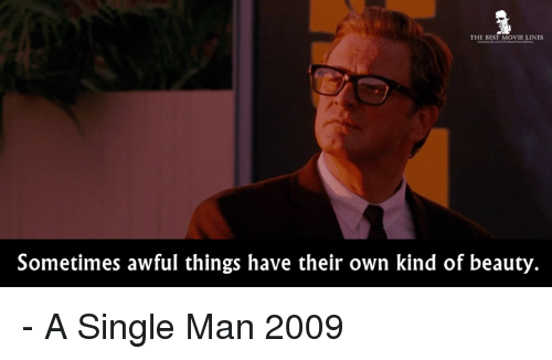 Memes, Beautiful A, and 🤖: THE BEST MOVIE LINES  Sometimes awful things have their own kind of beauty. - A Single Man 2009