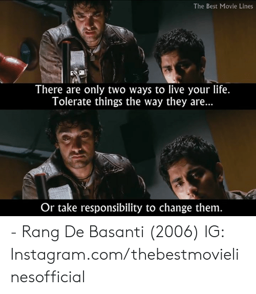 Instagram, Life, and Memes: The Best Movie Lines  There are only two ways to live your life.  Tolerate things the way they are...  Or take responsibility to change them - Rang De Basanti (2006)  IG: Instagram.com/thebestmovielinesofficial