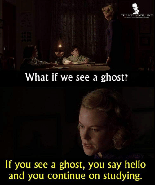 Hello, Best, and Ghost: THE BEST MOVIE LINES  What if we see a ghost?  If you see a ghost, you say hello  and you continue on studying.