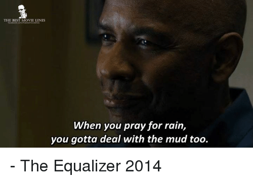 Equalizer: THE BEST MOVIE LINES  When you pray for rain,  you gotta deal with the mud too. - The Equalizer 2014
