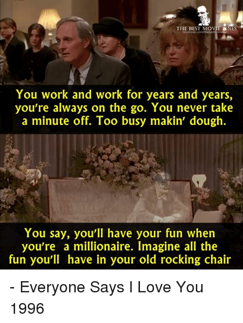 Memes, I Love You, and Chair: THE BEST MOVIE  NES  You work and work for years and years,  you're always on the go. You never take  a minute off. Too busy makin' dough.  You say, you'll have your fun when  you're a millionaire. Imagine all the  fun you'll have in your old rocking chair - Everyone Says I Love You 1996
