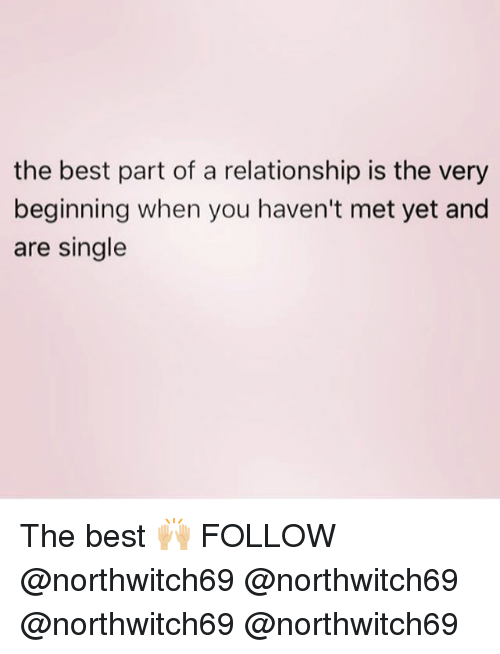 Memes, Best, and Single: the best part of a relationship is the very  beginning when you haven't met yet and  are single The best 🙌🏼 FOLLOW @northwitch69 @northwitch69 @northwitch69 @northwitch69