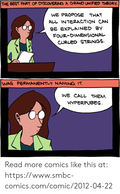 Four Dimensional: THE BEST PART OF DISCOVERING A CRANO UNIFIED THEORY  WE PROPOSE THAT  ALL INTERACTION CAN  B EXPLAINED BY  FOUR-DIMENSIONAL  CURLeD STRINGS.  WAS PERMANENTLY NAMING IT  WE CALL THEM  HYPERPUBES Read more comics like this at: https://www.smbc-comics.com/comic/2012-04-22