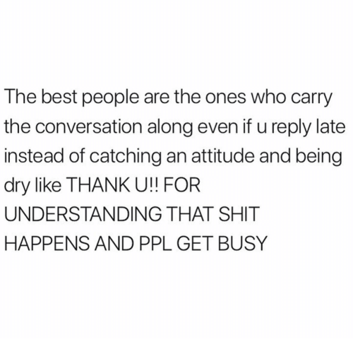 Best, Attitude, and Understanding: The best people are the ones who carry  the conversation along even if u reply late  instead of catching an attitude and being  dry like THANK U!! FOR  UNDERSTANDING THAT SHIT  HAPPENS AND PPL GET BUSY
