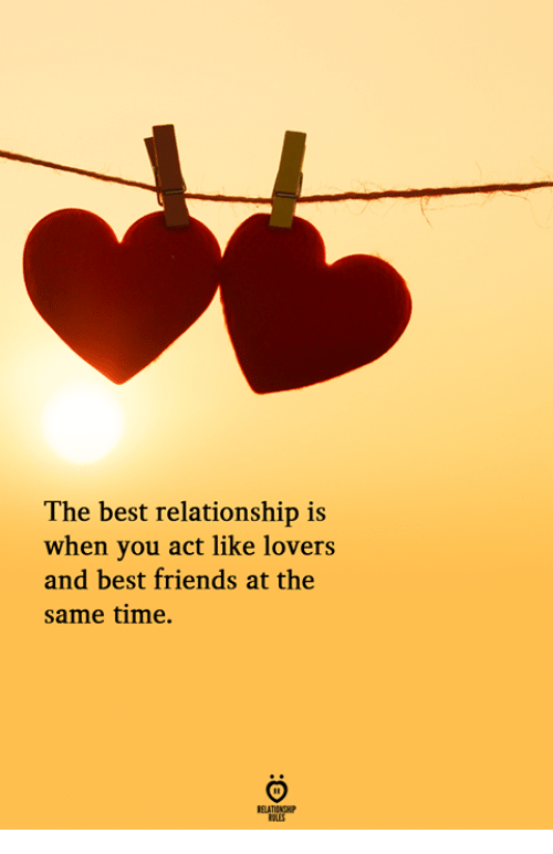 Friends, Best, and Time: The best relationship is  when you act like lovers  and best friends at the  same time.  RELATIONGH