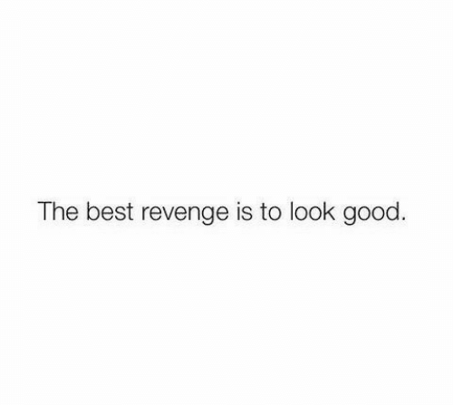 Revenge, Best, and Good: The best revenge is to look good.