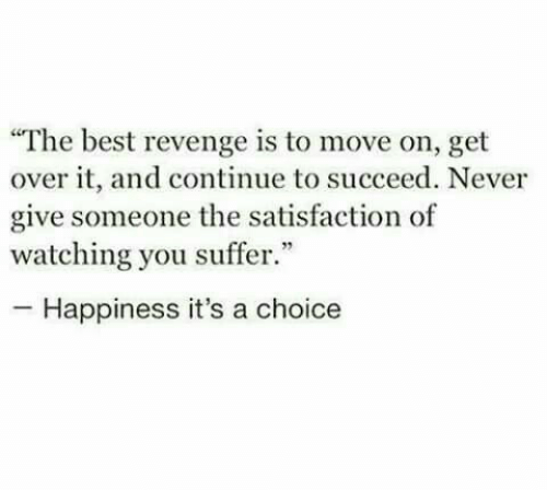 "satisfaction: ""The best revenge is to move on, get  over it, and continue to succeed. Never  give someone the satisfaction of  watching you suffer.""  -Happiness it's a choice"