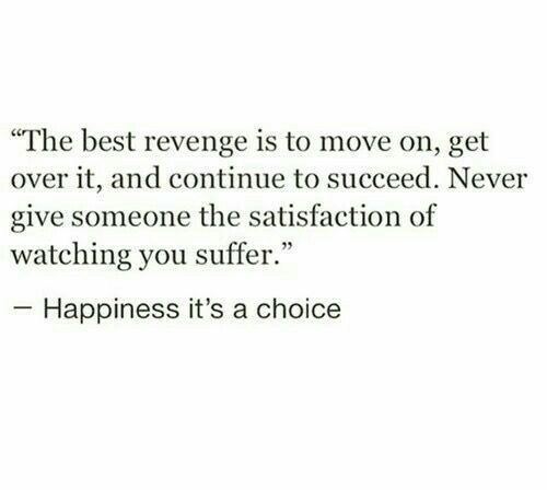 "satisfaction: ""The best revenge is to move on, get  over it, and continue to succeed. Never  give someone the satisfaction of  watching you suffer.""  Happiness it's a choice"