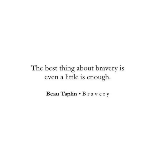 Best, Thing, and The Best: The best thing about bravery is  even a little is enough  Beau Taplin Bravery