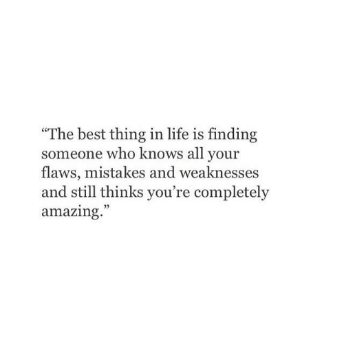 "Life, Best, and Amazing: ""The best thing in life is finding  someone who knows all your  flaws, mistakes and weaknesses  and still thinks you're completely  amazing."""