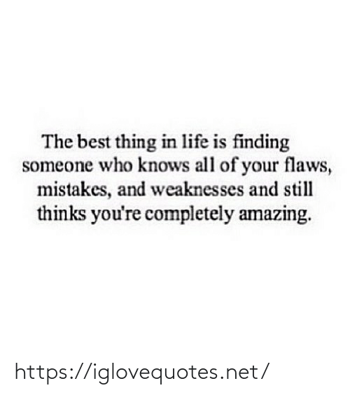 Someone Who: The best thing in life is finding  someone who knows all of your flaws,  mistakes, and weaknesses and still  thinks you're completely amazing. https://iglovequotes.net/