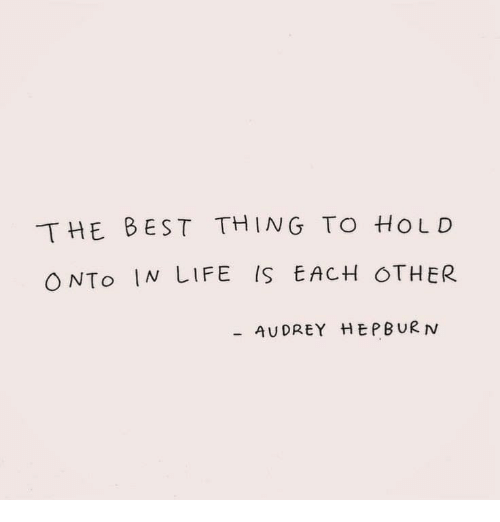 Audrey Hepburn: THE BEST THING TO HoLD  ONTo IN LIFE IS EACH OTHER  AUDREY HEPBURN