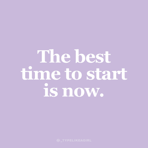 Best, Time, and Now: The best  time to start  is now.  @ TYPELIKEAGIRL