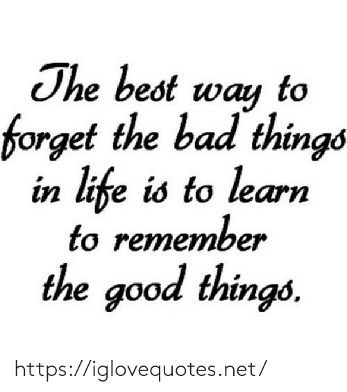 bad things: The best way  forget the bad things  in life is to learn  to remember  the good things. https://iglovequotes.net/
