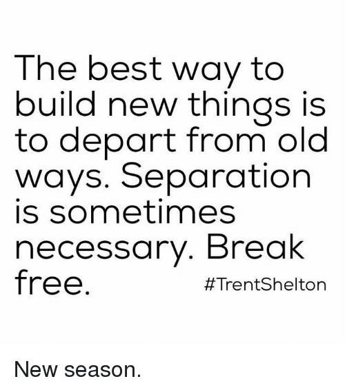 Memes, 🤖, and Departed: The best way to  build new things is  to depart from old  ways. Separation  is sometimes  necessary. Break  free  #Trent Shelton New season.