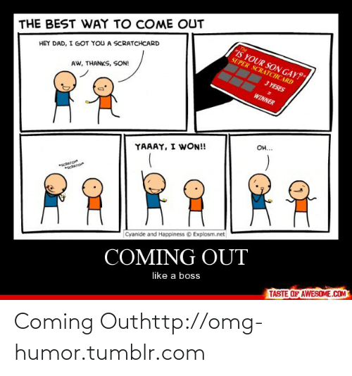 """Yaaay: THE BEST WAY TO COME OUT  The  IS YOUR SON GAY?""""  SUPER SCRATCHCARD  HEY DAD, I GOT YOU A SCRATCHCARD  3 YESES  AW, THANKS, SON!  WINNER  Он...  YAAAY, I WON!  cRATO  scATC  Cyanide and Happiness © Explosm.net  COMING OUT  like a boss  TASTE OF AWESOME.COM Coming Outhttp://omg-humor.tumblr.com"""