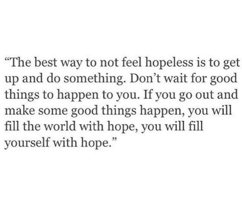 Best, Good, and World: The best way to not feel hopeless is to get  up and do something. Don't wait for good  things to happen to you. If you go out and  make some good things happen, you will  fill the world with hope, you will fill  yourself with hope.  93