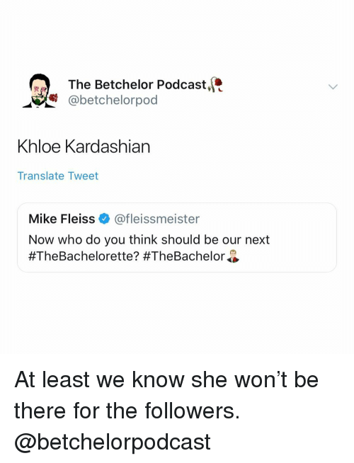 Kardashian, Translate, and Girl Memes: The Betchelor Podcast,t  @betchelorpod  nloe Kardashian  Translate Tweet  Mike Fleiss@fleissmeister  Now who do you think should be our next  At least we know she won't be there for the followers. @betchelorpodcast