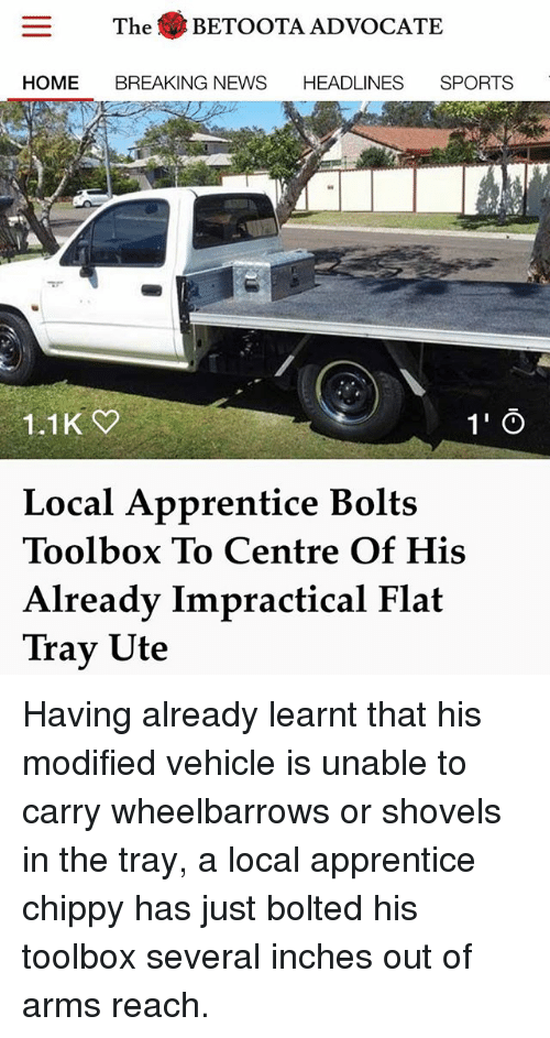 Memes, News, and Sports: The . BETOOTA ADVOCATE  HOME BREAKING NEWS HEADLINES SPORTS  1.1K  1' Ö  Local Apprentice Bolts  Toolbox To Centre Of His  Already Impractical Flat  Trav Ute Having already learnt that his modified vehicle is unable to carry wheelbarrows or shovels in the tray, a local apprentice chippy has just bolted his toolbox several inches out of arms reach.