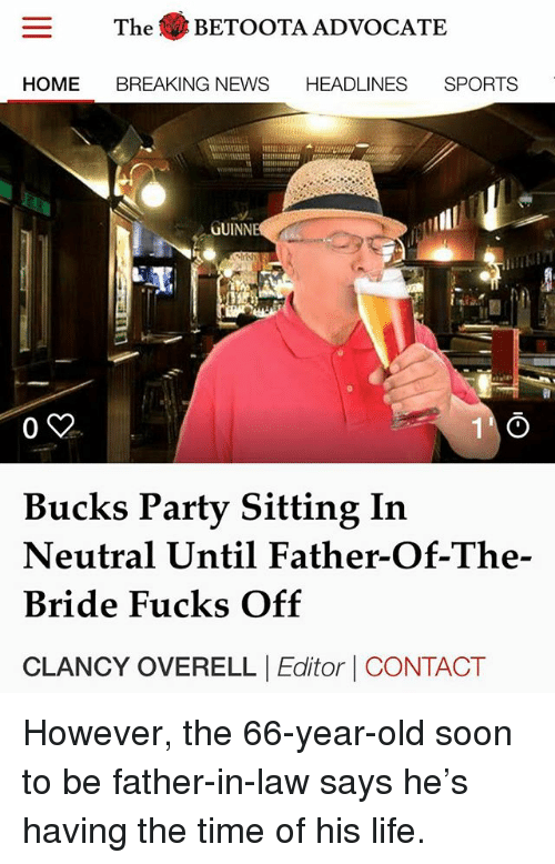 Life, Memes, and News: The BETOOTA ADVOCATE  HOME BREAKING NEWS HEADLINES SPORTS  TS  GUINNE  0 y  Bucks Party Sitting In  Neutral Until Father-Of-The-  Bride Fucks Off  CLANCY OVERELL |Editor | CONTACT However, the 66-year-old soon to be father-in-law says he's having the time of his life.
