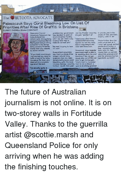 """Bad, Future, and Graffiti: The BETOOTA ADVOCATE  Palaszczuk Says Coral Bleaching Low On List Of  Priorities After Rise Of Graffiti In Brisbane  OVERELLIE ditor I CONTACT  problem Our government -but the Premier soysthey to provide jobe to the  environmental funding  Queensland Premier  Annastacia Palaszczuk has hac decided to stall all are Just geeing it up ople of India and thate  today declared the  catastrophic damage being untilvve can find a way ·I dont know what these co-  caused to the Great Barrier tostop this rise in  Reef bycoalmining is nothing hideous street artagainst me but they really track we can look at it  compared to the demage  being cavsed to Brisbanes the reef is going to have coor said Palaszczuk.  trendy inner-city Suburbs to wait  by street artists  exactly what Il do  called scientists have """"Maybe further down the  need to stop being so anti once I get enough politicel  points out of funding a  Palaszczuk eayo mabeher  onment, might be able to  near obsolete Industry  back onto its feet,  maybe then we can talk  Gueensland scientists  """"If you think coral bleach say that two thirds of the do something about the coral about this precious coral  -ing wss bad you need to largest natural living bleching if she can get and the precious tourism  take a look at The Valley organism has now boon enough vstes out of the cool operatoro up north  nowadays. The Innor-city devastated by severe coral mine to gat elected again.  steet art is a complete bleaching, with the most Voters need to remember  eye pore She said.  Intense damage oecuring that im not on S2ook a  further South ths yoar year to do nothing Ipromised  iE's actually wite a The future of Australian journalism is not online. It is on two-storey walls in Fortitude Valley. Thanks to the guerrilla artist @scottie.marsh and Queensland Police for only arriving when he was adding the finishing touches."""