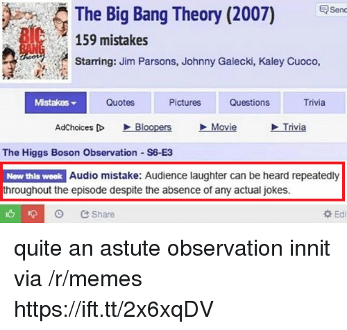 Memes, Jokes, and Movie: The Big Bang Theory (2007) en  159 mistakes  Starring: Jim Parsons, Johnny Galecki, Kaley Cuoco,  MistakeS  Quotes  Pictures  Questions  Trivia  AdChoices D Bloopers Movie  Trivia  The Higgs Boson Observation S6-E3  New this week Audio mistake: Audience laughter can be heard repeatedly  throughout the episode despite the absence of any actual jokes.  Share  Edi quite an astute observation innit via /r/memes https://ift.tt/2x6xqDV
