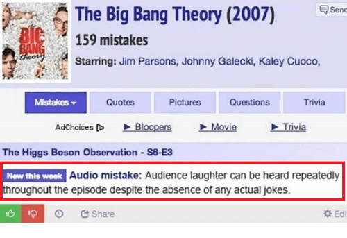 Jokes, Movie, and Pictures: The Big Bang Theory (2007) en  159 mistakes  Starring: Jim Parsons, Johnny Galecki, Kaley Cuoco,  MistakeS  Quotes  Pictures  Questions  Trivia  AdChoices D Bloopers Movie  Trivia  The Higgs Boson Observation S6-E3  New this week Audio mistake: Audience laughter can be heard repeatedly  throughout the episode despite the absence of any actual jokes.  Share  Edi