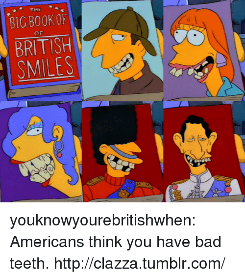 Bad, Target, and Tumblr: THE  BIG BOOK O  BRITISH  SMILES  O F youknowyourebritishwhen:  Americans think you have bad teeth. http://clazza.tumblr.com/
