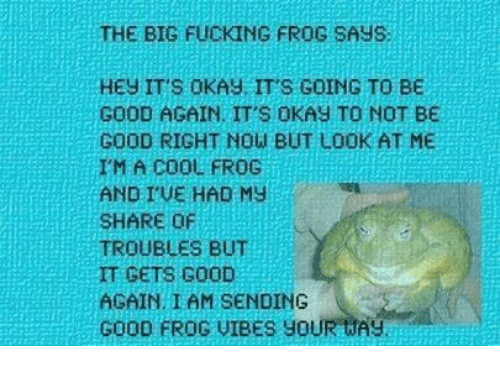 Fucking, Cool, and Good: THE BIG FUCKING FROG SAYS  HEY IT'S OKAY IT'S GOING TO BE  GOOD AGAIN IT'S OKAY TO NOT BE  GOOD RIGHT NOW BUT LOOK AT ME  IM A COOL FROG  AND I'VE HAD MY  SHARE OF  TROUBLES BUT  IT GETS G00D  AGAIN. I AM SENDING  GOOD FROG VIBES YOUR WASy
