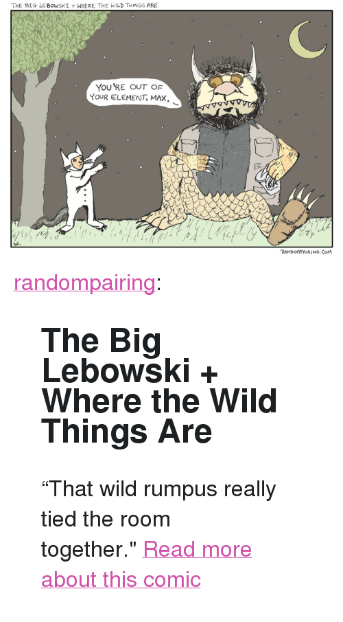 """Target, Tumblr, and Blog: THE BIG-LEBOWSKI  WHERE THE WILD THINGS ARE  YouRE OUT OF  YOUR ELEMENT, MAX  zl  lc  RANDOMPAIRING. CoM <p><a class=""""tumblr_blog"""" href=""""http://randompairing.com/post/102963294071/the-big-lebowski-where-the-wild-things-are"""" target=""""_blank"""">randompairing</a>:</p> <blockquote> <h2>The Big Lebowski + Where the Wild Things Are</h2> <p>&ldquo;That wild rumpus really tied the room together.&quot;<a href=""""http://altanimus.com/random-pairing/big-lebowski-wild-things/"""" target=""""_blank"""">Read more about this comic</a></p> </blockquote>"""
