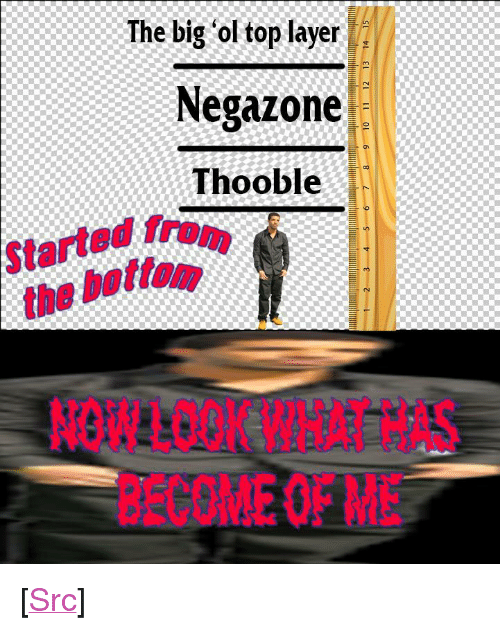 "Reddit, Layers, and Mind: The big 'ol top layer  Negazone  Thooble  Started from  the bottom.  NOWLOOK WHAT HAS  BECOMEOFMiE <p>[<a href=""https://www.reddit.com/r/surrealmemes/comments/8bdw8d/layers_of_the_mind/"">Src</a>]</p>"