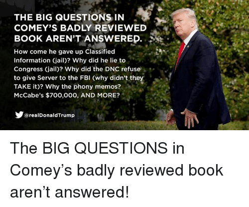 Fbi, Jail, and Book: THE BIG QUESTIONS IN .  COMEY'S BADLY REVIEWED  BOOK ARENT ANSWERED.  How come he gave up Classified-  Information (jail)? Why did he lie to  Congress (jail)? Why did the DNC refuse  to give Server to the FBI (why didn't they  TAKE it)? Why the phony memos?  McCabe's $700,000, AND MORE?  @realDonaldTrump The BIG QUESTIONS in Comey's badly reviewed book aren't answered!