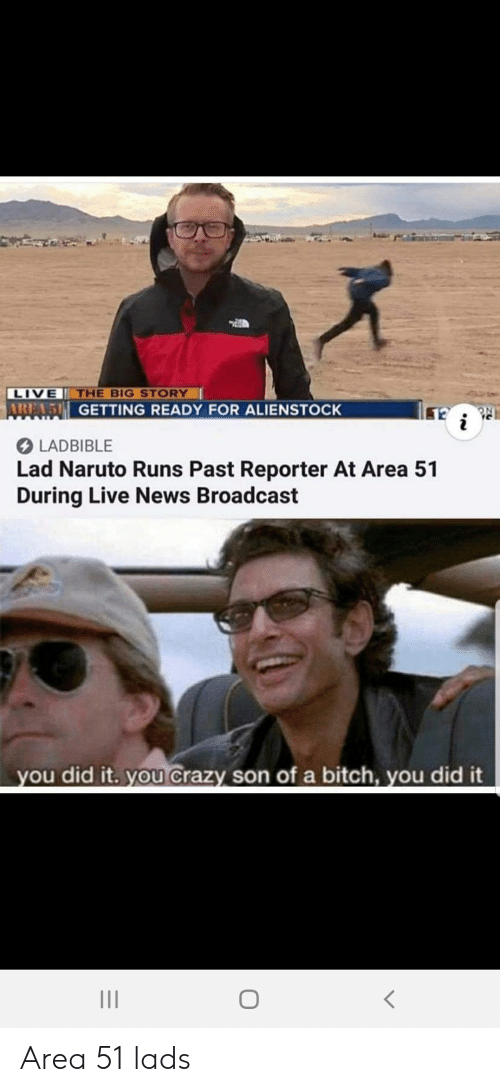Bitch, Crazy, and Naruto: THE BIG STORY  LIVE  ABEAD GETTING READY FOR ALIENSTOCK  i  LADBIBLE  Lad Naruto Runs Past Reporter At Area 51  During Live News Broadcast  you did it. you Crazy son of a bitch, you did it Area 51 lads