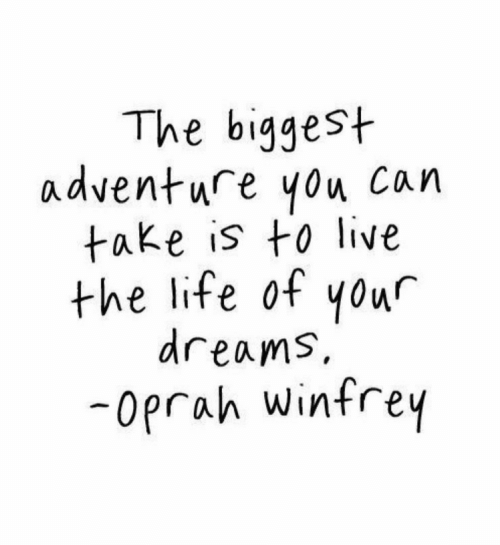 Life, Oprah Winfrey, and Live: The biggest  adventure you Can  take is to live  the life of yowr  dreams,  -oprah Winfrey