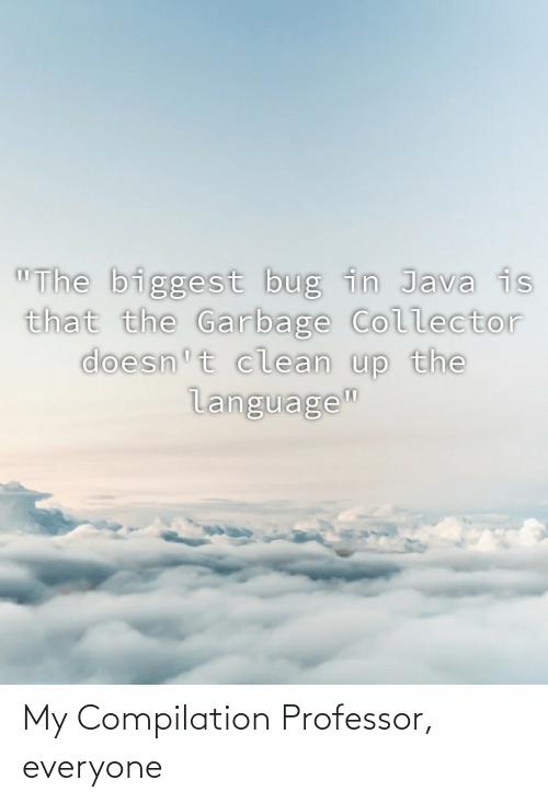 """compilation: """"The biggest bug in Java is  that the Garbage Collector  doesn't clean up the  language"""" My Compilation Professor, everyone"""