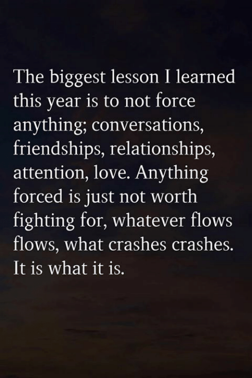 Love, Memes, and Relationships: The biggest lesson I learned  this year is to not force  anything; conversations,  friendships, relationships,  attention, love. Anything  forced is just not worth  fighting for, whatever flows  flows, what crashes crashes.  It is what it is.